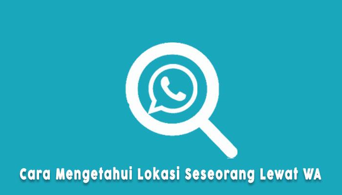 Cara Melacak Lokasi Seseorang Via Whatsapp