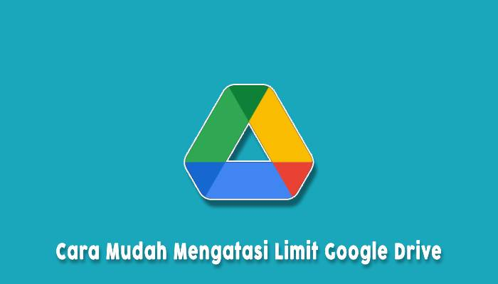 Cara Mudah Mengatasi Limit Google Drive